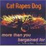CD CAT RAPES DOG- MORE THAN YOU BARGAINED FOR