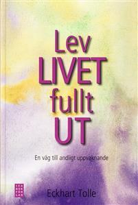 Lev livet fullt ut! : en väg till andligt uppvaknande
