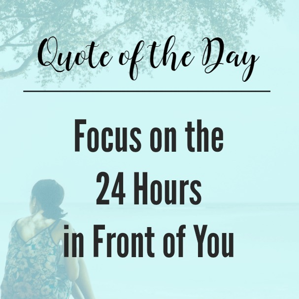 Quote of the Day: Focus on the 24 Hours in Front of You