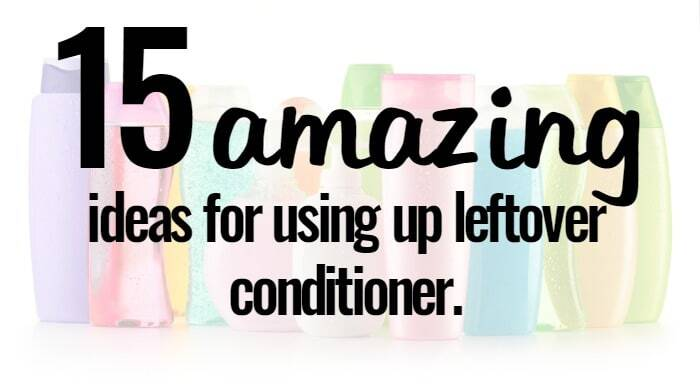 15 amazing ideas for using up leftover conditioner….