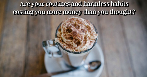 Are your routines and harmless habits costing you money….