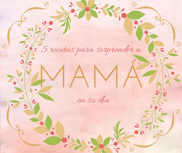5 recetas para sorprender a mamá en su día
