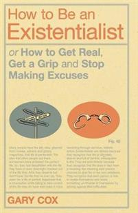 How to Be an Existentialist Or How to Get Real, Get a Grip and Stop Making Excuses