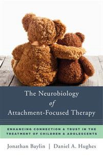The Neurobiology of Attachment-Focused Therapy: Enhancing Connection & Trust in the Treatment of Children & Adolescents