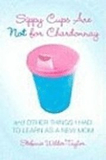 Sippy Cups Are Not for Chardonnay: And Other Thing