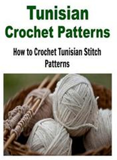 Tunisian Crochet Patterns: How to Crochet Tunisian Stitch Patterns: (Crochet - Crochet Projects - Crochet Patterns - Crochet for Beginners - Knit