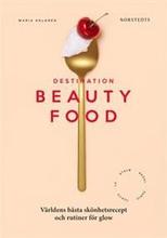 Destination Beautyfood : världens bästa skönhetsre