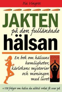 Vingros Pia;Jakten På Den Fulländade Hälsan - En Bok Om Hälsans Hemligheter, Kärlekens Mysterier Och Meningen Med Livet