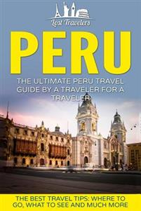 Peru: The Ultimate Peru Travel Guide by a Traveler for a Traveler: The Best Travel Tips; Where to Go, What to See and Much M
