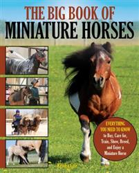 The Big Book of Miniature Horses: Everything You Need to Know to Buy, Care For, Train, Show, Breed, and Enjoy a Miniature Horse of Your Own