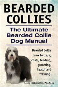 Bearded Collies. the Ultimate Bearded Collie Dog Manual. Bearded Collie Book for Care, Costs, Feeding, Grooming, Health and Training.