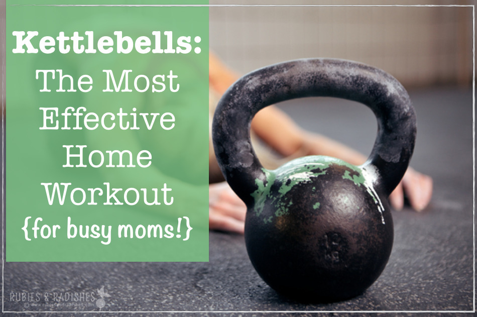 Kettlebell Training: The Most Effective Home Workout (for busy moms!)