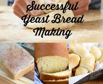 The Secret to Successful Bread Making and 9 Easy Yeast Bread Recipes