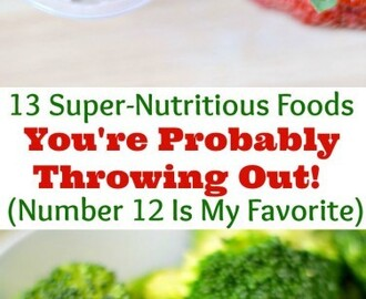 13 Super-Nutritious Foods You're Probably Throwing Out (Number 12 Is My Favorite)
