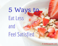 5 Ways to Eat Less and Feel Satisfied