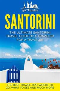 Santorini: The Ultimate Santorini Travel Guide by a Traveler for a Traveler: The Best Travel Tips; Where to Go, What to See and M