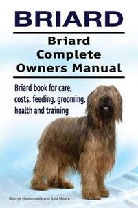 Briard. Briard Complete Owners Manual. Briard Book for Care, Costs, Feeding, Grooming, Health and Training.