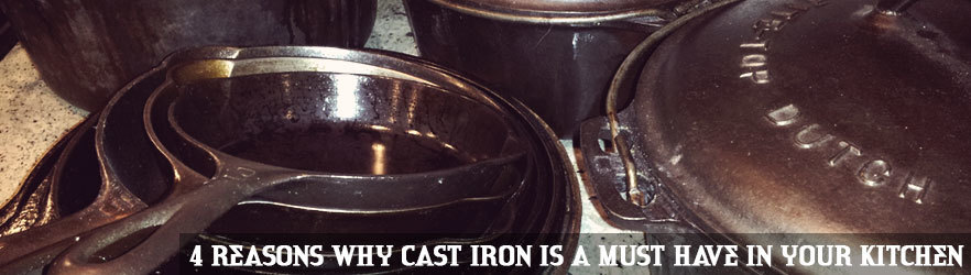 4 Reasons Why Cast Iron is a Must Have In Your Kitchen