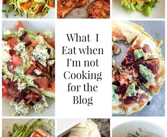 What I Eat When I'm Not Cooking For The Blog