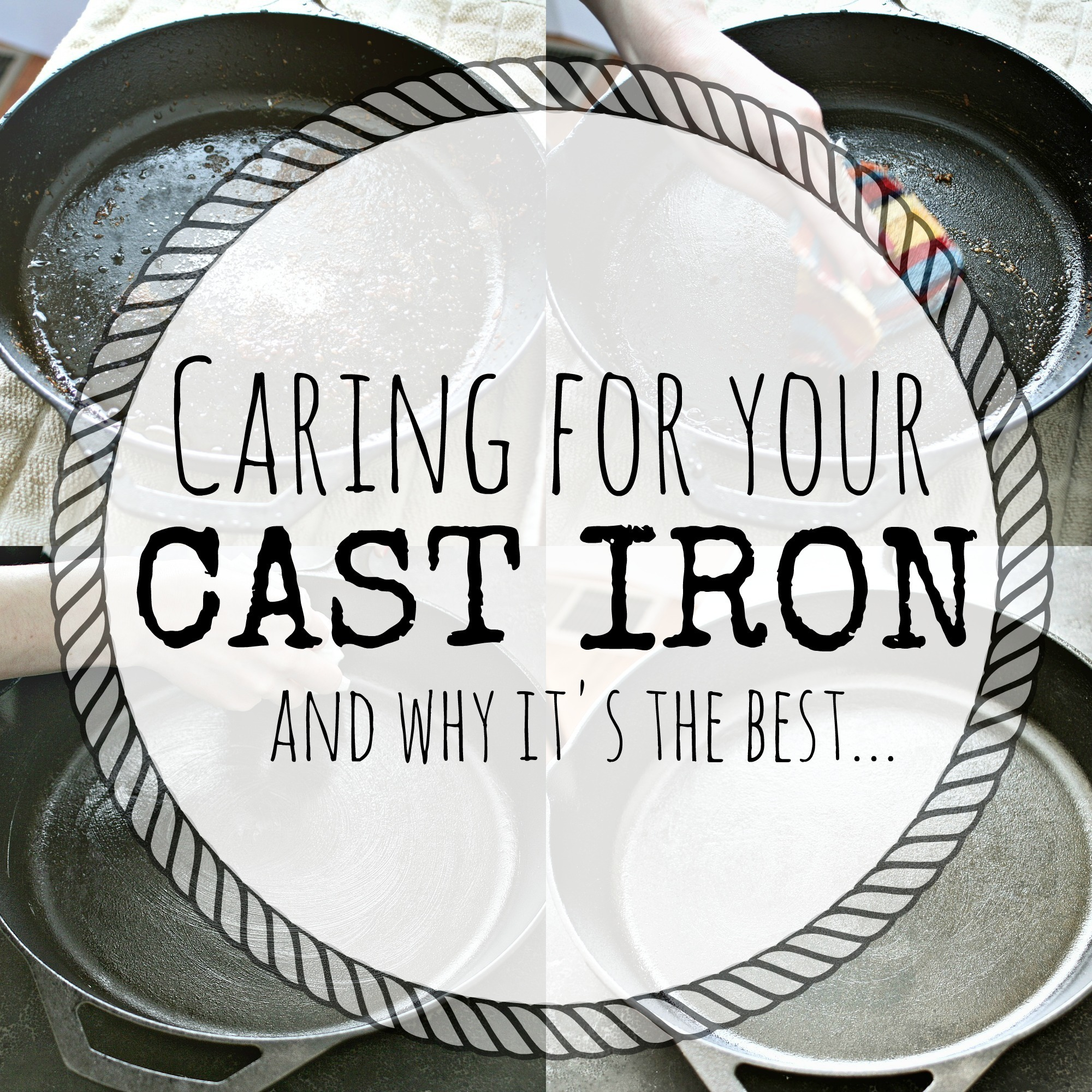 Caring for Your Cast Iron and Why it's the Best