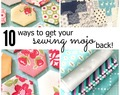 10 Ways to Get Your Sewing Mojo Back!