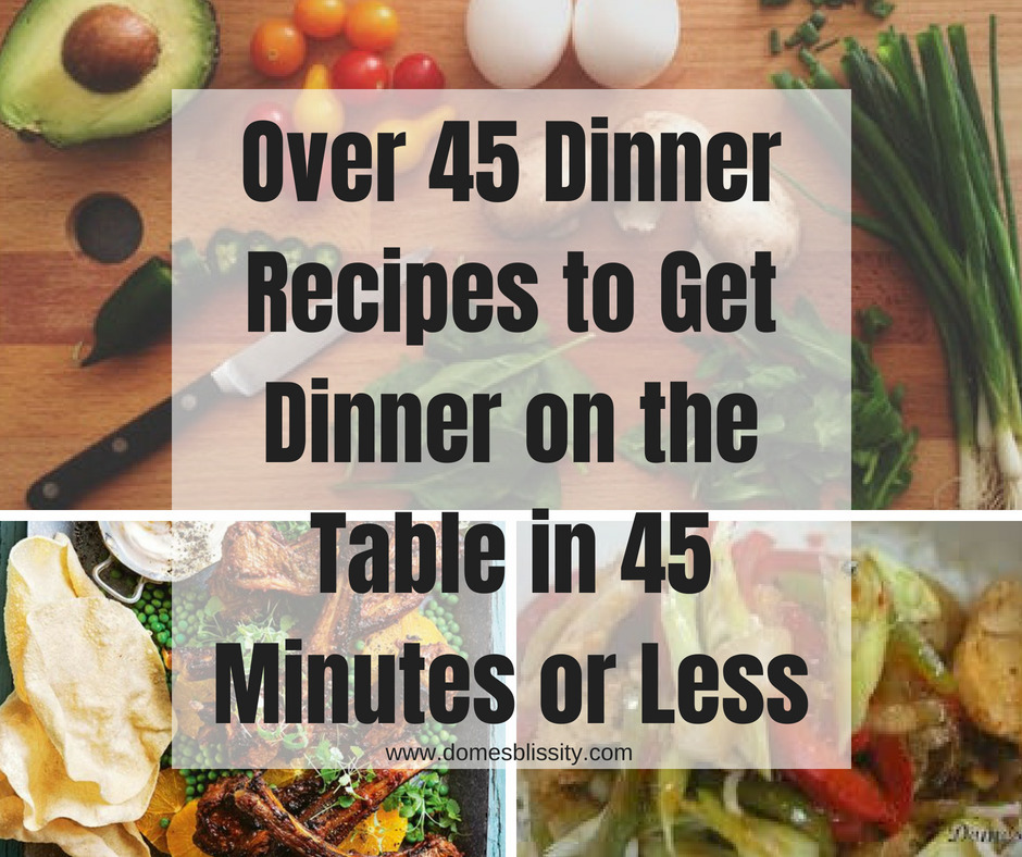 Over 45 dinner recipes to get on the table in 45 minutes or less