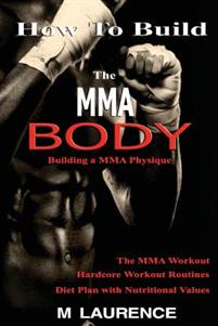How to Build the Mma Body: Building a Mma Physique, the Mma Workout, Hardcore Workout, Hardcore Workout Routines, Diet Plan with Nutritional Valu