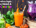 10 Surefire Signs You Need A Juice Cleanse