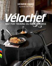 Velochef -Mat for trening og konkurranse Skrevet av Team SKY kokk Henrik Orre