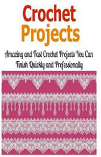 Crochet Projects: Amazing and Fast Crochet Projects You Can Finish Quickly And: Crochet, Crochet for Beginners, How to Crochet, Crochet