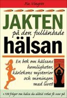 Jakten på den fulländade hälsan : en bok om hälsans hemligheter, kärlekens mysterier och meningen med livet : En bok om hälsans hemligheter, kärlekens mysterier och meningen med livet