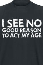 I See No Good Reason To Act My Age - -T-skjorte - svart