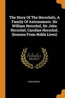 The Story of the Herschels, a Family of Astronomers. Sir William Herschel, Sir John Herschel, Caroline Herschel. (Lessons from Noble Lives)