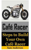 Cafe Racer: Steps to Build Your Own Cafe Racer (Cafe Racer, How to Build Cafe Racer, Cafe Racer Guide, How to Design Cafe Racer, H