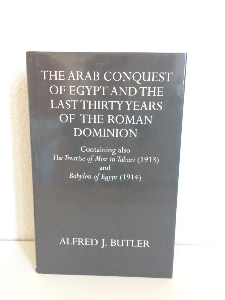 THE ARAB CONQUEST OF EGYPT AND THE LAST THIRTY YEARS OF THE ROMAN DOMINION. CONTAINING ALSO THE TREATISE OF MISR IN TABARI (1913) AND BABYLON OF EGYPT (1914)
